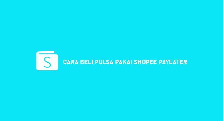 Cara Beli Pulsa Pakai Shopee PayLater Beserta Syarat Biaya Admin
