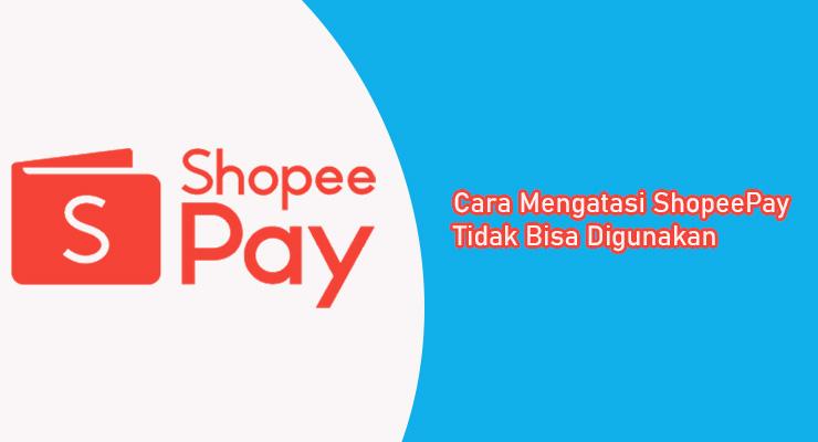 Cara Mengatasi ShopeePay Tidak Bisa Digunakan