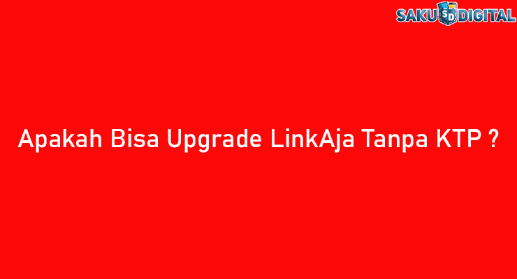 Apakah Bisa Upgrade LinkAja Tanpa KTP