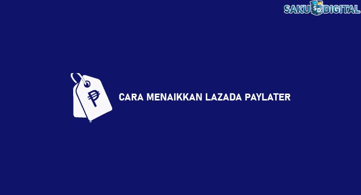 CARA MENAIKKAN LAZADA PAYLATER
