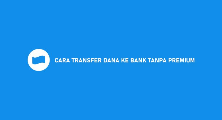 CARA TRANSFER DANA KE BANK TANPA PREMIUM