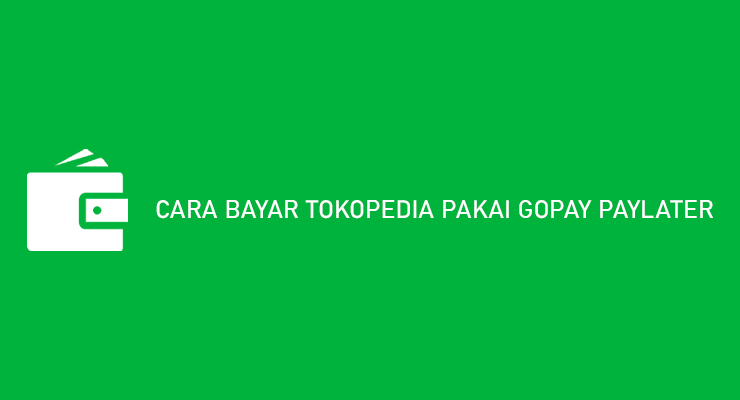 CARA BAYAR TOKOPEDIA PAKAI GOPAY PAYLATER