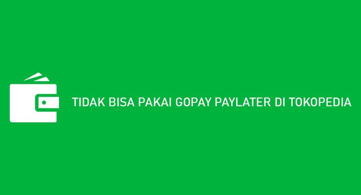 TIDAK BISA PAKAI GOPAY PAYLATER DI TOKOPEDIA