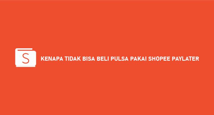 Kenapa Tidak Bisa Beli Pulsa Pakai Shopee Paylater Begini Solusinya